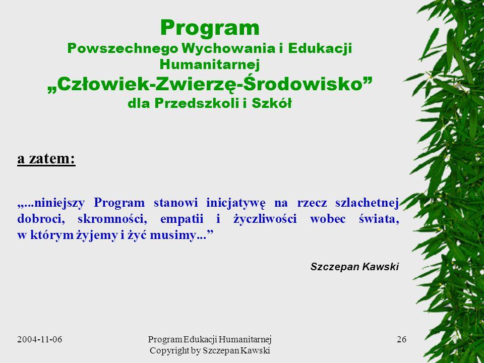 2004-11-06Program Edukacji Humanitarnej Copyright by Szczepan Kawski 26 Program Powszechnego Wychowania i Edukacji Humanitarnej Człowiek-Zwierzę-Środo