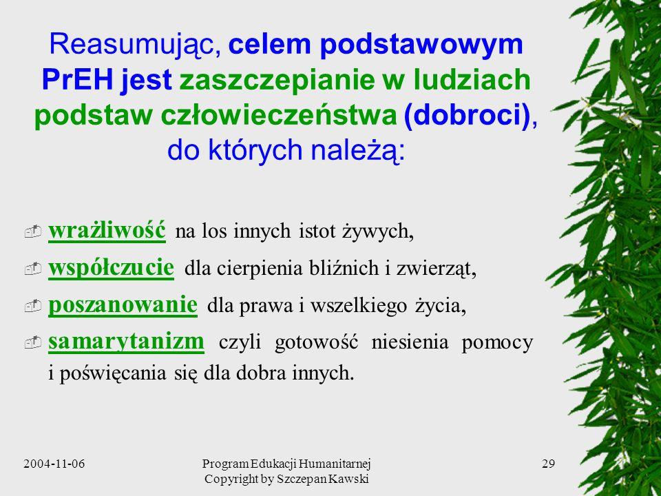 2004-11-06Program Edukacji Humanitarnej Copyright by Szczepan Kawski 29 Reasumując, celem podstawowym PrEH jest zaszczepianie w ludziach podstaw człow