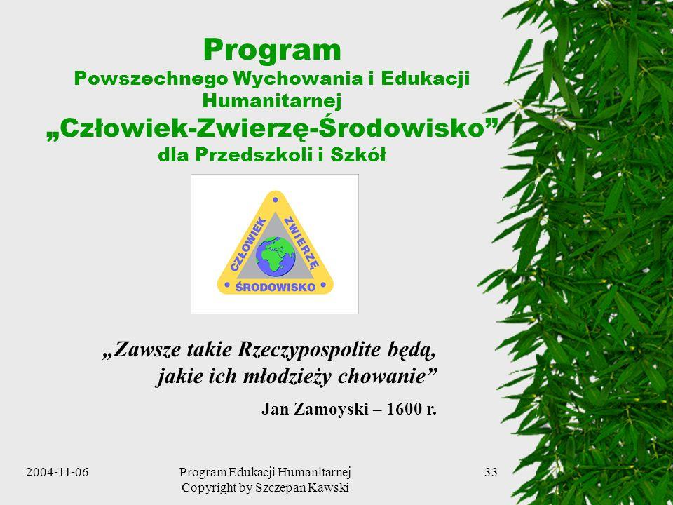 2004-11-06Program Edukacji Humanitarnej Copyright by Szczepan Kawski 33 Program Powszechnego Wychowania i Edukacji Humanitarnej Człowiek-Zwierzę-Środo
