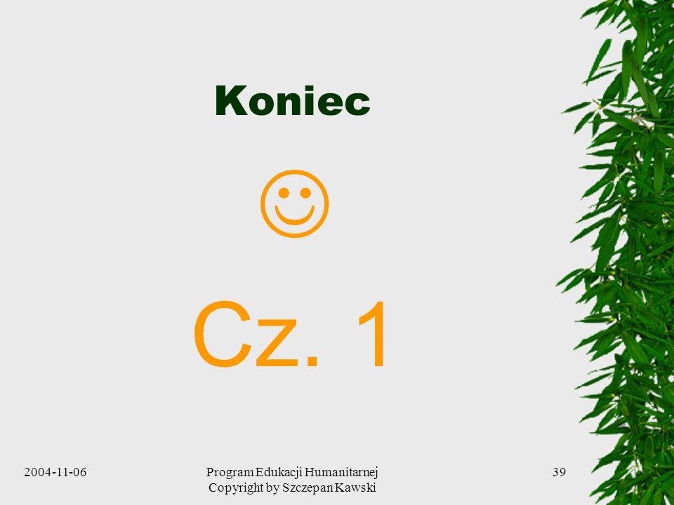 2004-11-06Program Edukacji Humanitarnej Copyright by Szczepan Kawski 39 Koniec Cz. 1