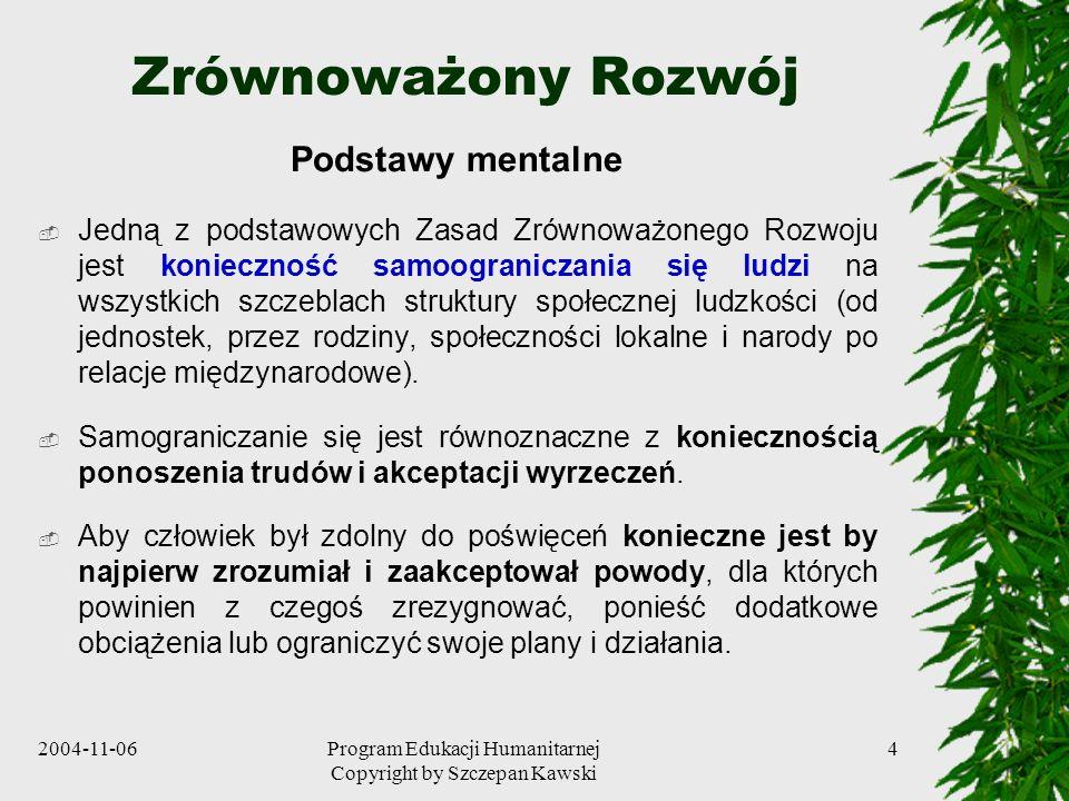 2004-11-06Program Edukacji Humanitarnej Copyright by Szczepan Kawski 4 Zrównoważony Rozwój Podstawy mentalne Jedną z podstawowych Zasad Zrównoważonego