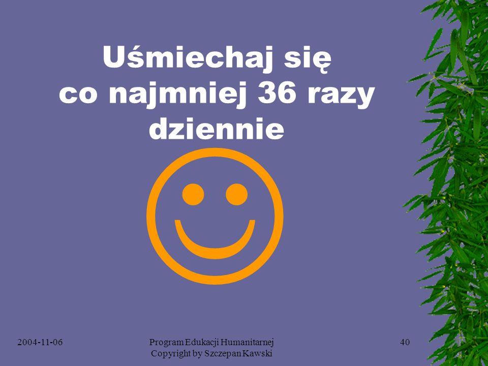 2004-11-06Program Edukacji Humanitarnej Copyright by Szczepan Kawski 40 Uśmiechaj się co najmniej 36 razy dziennie