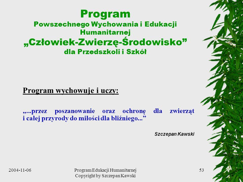 2004-11-06Program Edukacji Humanitarnej Copyright by Szczepan Kawski 53 Program Powszechnego Wychowania i Edukacji Humanitarnej Człowiek-Zwierzę-Środo