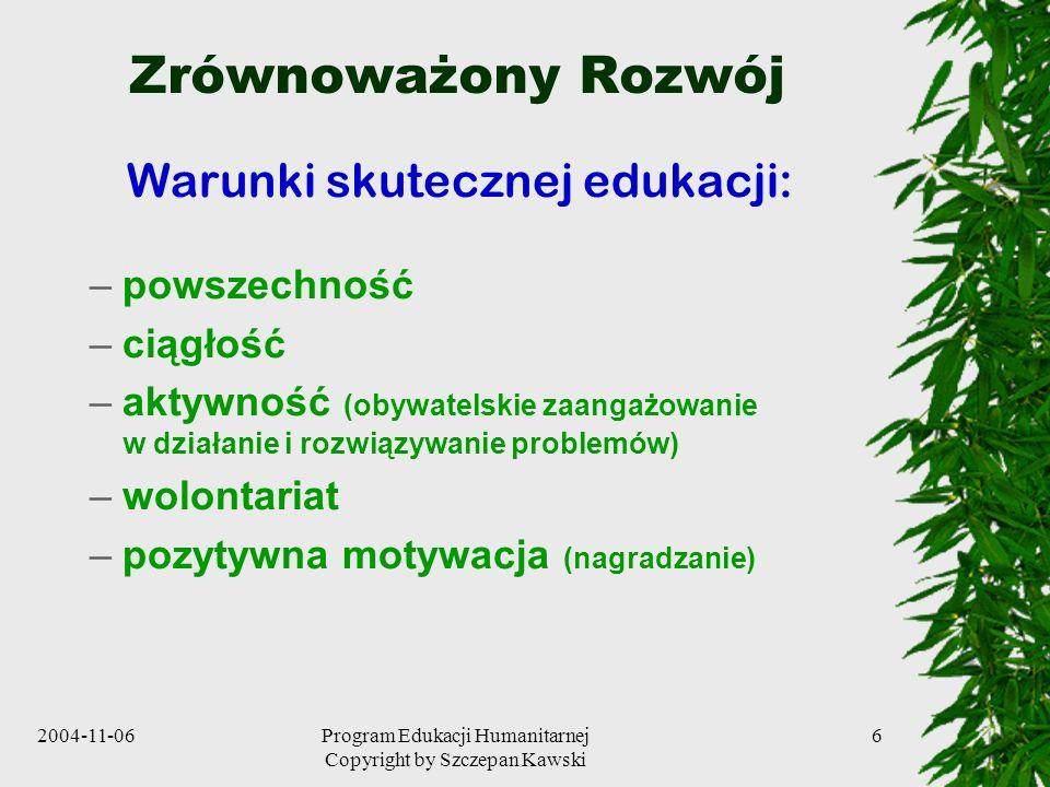 2004-11-06Program Edukacji Humanitarnej Copyright by Szczepan Kawski 6 Zrównoważony Rozwój Warunki skutecznej edukacji: –powszechność –ciągłość –aktyw