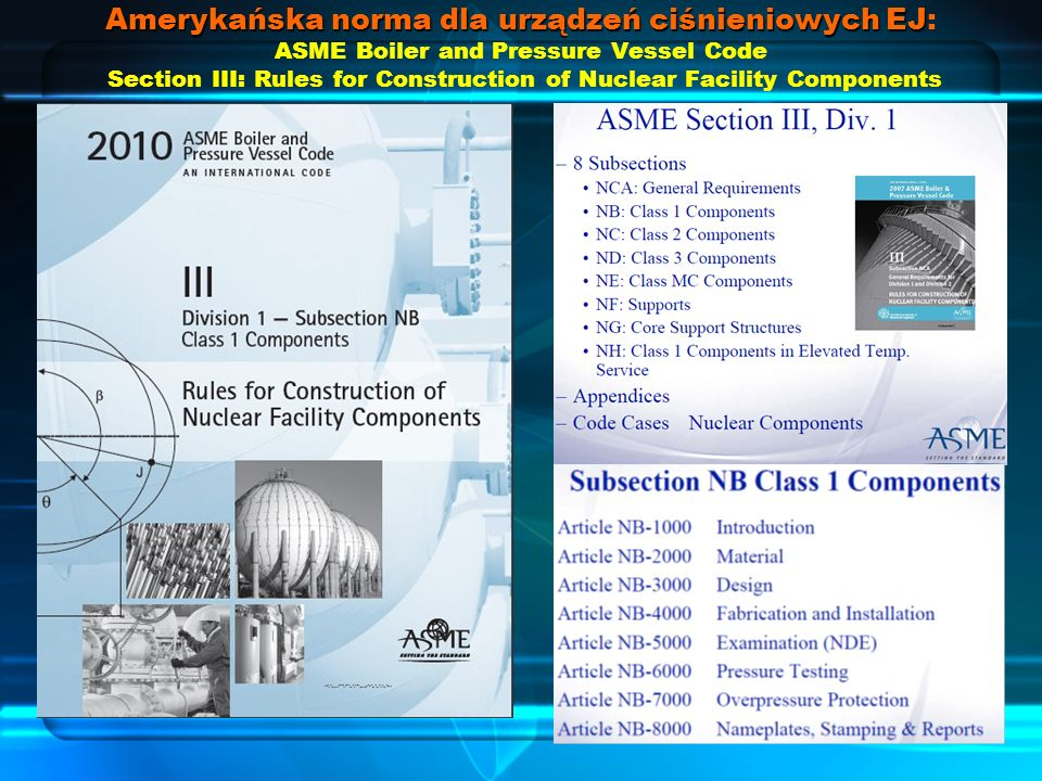 Amerykańska norma dla urządzeń ciśnieniowych EJ Amerykańska norma dla urządzeń ciśnieniowych EJ: ASME Boiler and Pressure Vessel Code Section III: Rules for Construction of Nuclear Facility Components