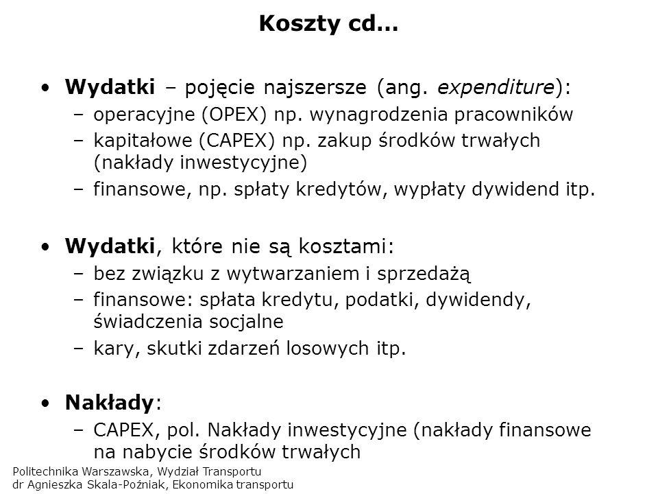 Politechnika Warszawska, Wydział Transportu dr Agnieszka Skala-Poźniak, Ekonomika transportu Koszty bezpośrednie i pośrednie: Bezpośrednie: wprost związane z wytworzeniem danego produktu (usługi); Pośrednie: nie można ich jednoznacznie przypisać do danego produktu/usługi; … dlatego stosuje się podział kosztów na bezpośrednie i pośrednie: … oraz układ kalkulacyjny (stanowiskowy): Pozwala na przypisanie kosztów wg miejsc ich powstawania (jednostek organizacyjnych) Jednostki działalności podstawowej / pomocniczej
