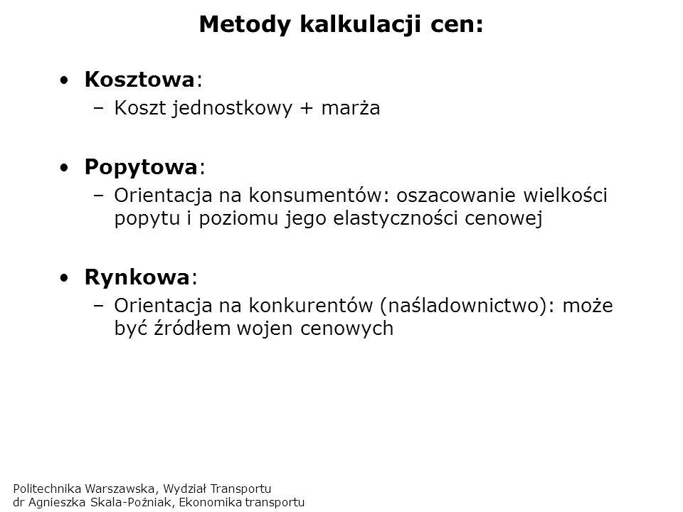 Politechnika Warszawska, Wydział Transportu dr Agnieszka Skala-Poźniak, Ekonomika transportu Metody kalkulacji cen: Kosztowa: –Koszt jednostkowy + mar