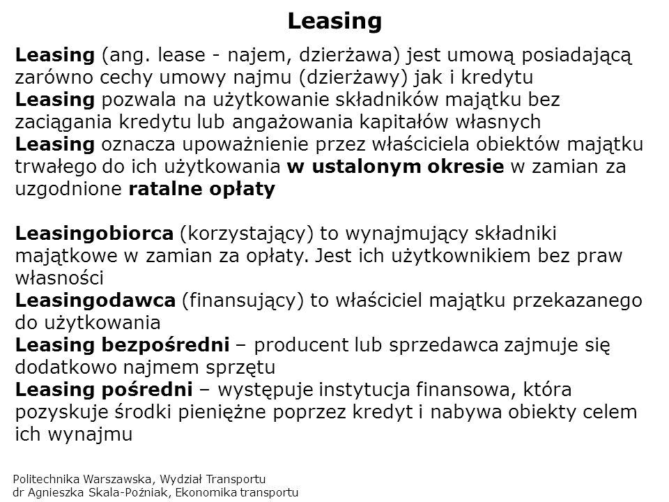 Politechnika Warszawska, Wydział Transportu dr Agnieszka Skala-Poźniak, Ekonomika transportu Leasing Leasing (ang. lease - najem, dzierżawa) jest umow
