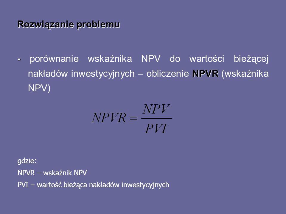 Rozwiązanie problemu - NPVR - porównanie wskaźnika NPV do wartości bieżącej nakładów inwestycyjnych – obliczenie NPVR (wskaźnika NPV) gdzie: NPVR – ws
