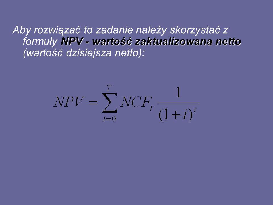 NPV - wartość zaktualizowana netto Aby rozwiązać to zadanie należy skorzystać z formuły NPV - wartość zaktualizowana netto (wartość dzisiejsza netto):