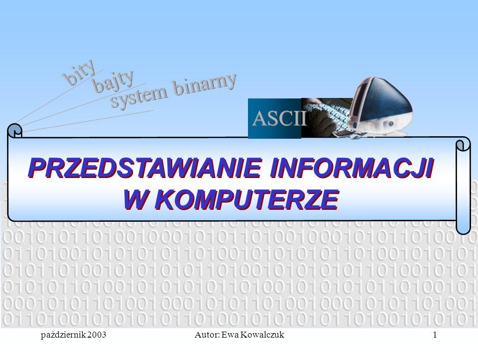 październik 2003Autor: Ewa Kowalczuk1 PRZEDSTAWIANIE INFORMACJI W KOMPUTERZE bity bajty system binarny ASCII