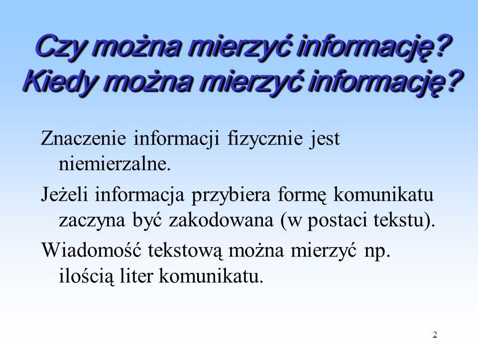 2 Czy można mierzyć informację? Kiedy można mierzyć informację? Znaczenie informacji fizycznie jest niemierzalne. Jeżeli informacja przybiera formę ko