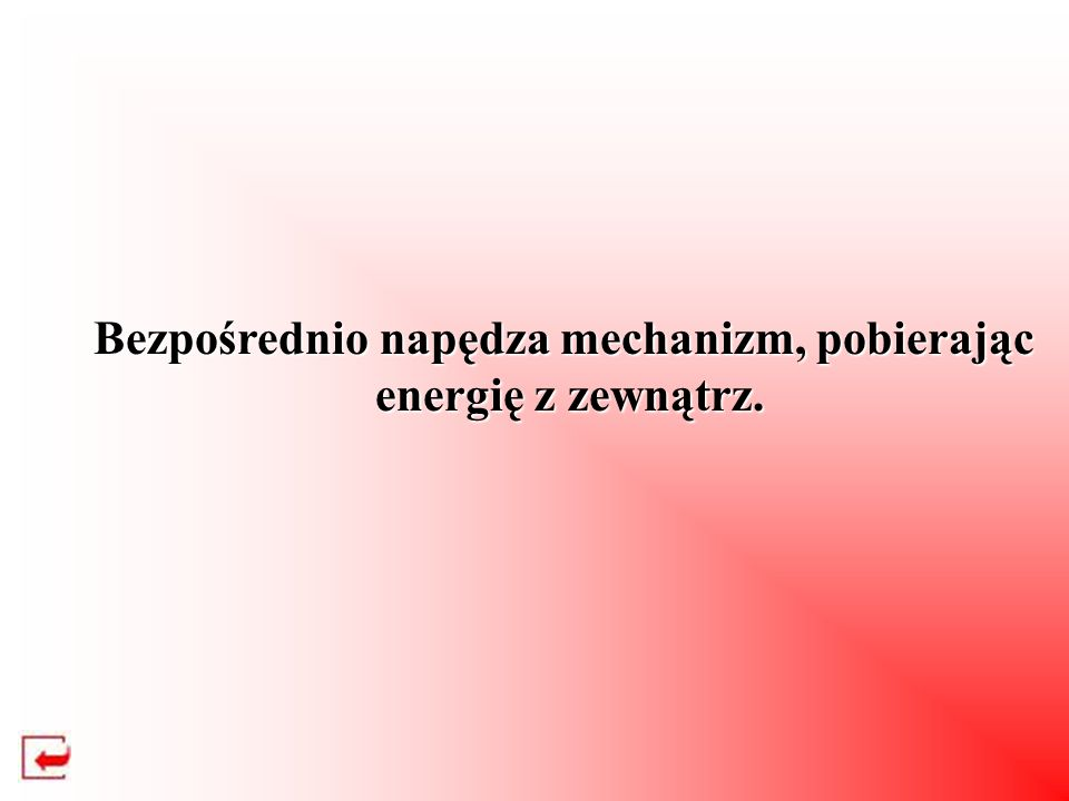 Bezpośrednio napędza mechanizm, pobierając energię z zewnątrz. energię z zewnątrz.