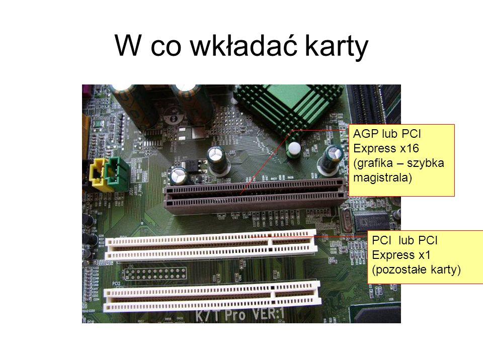 W co wkładać karty AGP lub PCI Express x16 (grafika – szybka magistrala) PCI lub PCI Express x1 (pozostałe karty)