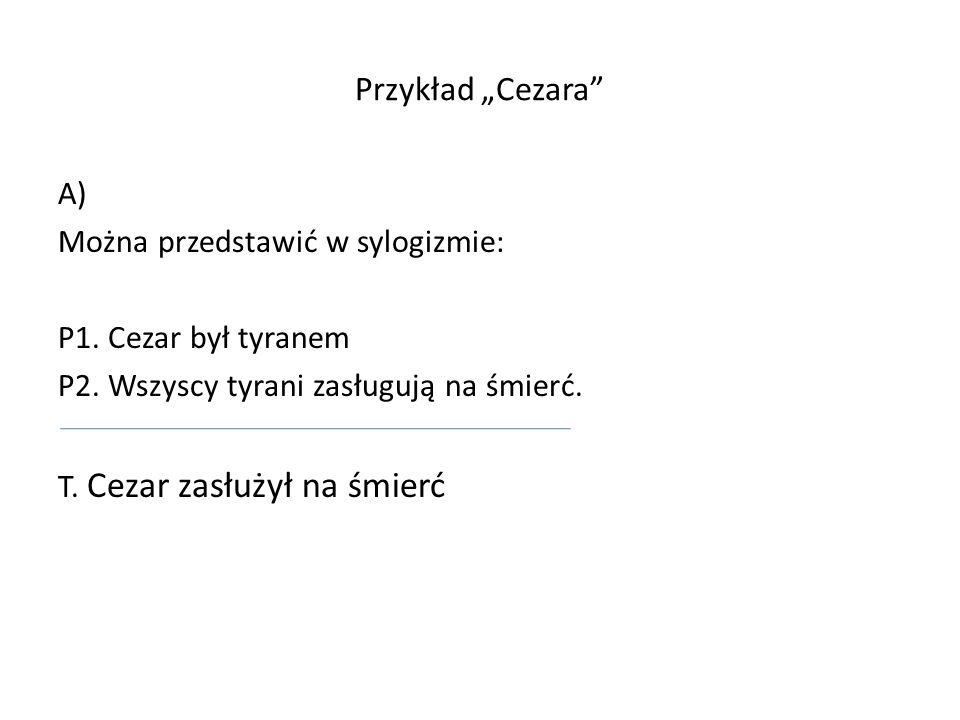 Przykład Cezara A) Można przedstawić w sylogizmie: P1. Cezar był tyranem P2. Wszyscy tyrani zasługują na śmierć. T. Cezar zasłużył na śmierć