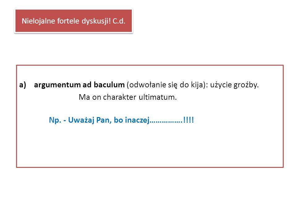 Nielojalne fortele dyskusji! C.d. a)argumentum ad baculum (odwołanie się do kija): użycie groźby. Ma on charakter ultimatum. Np. - Uważaj Pan, bo inac