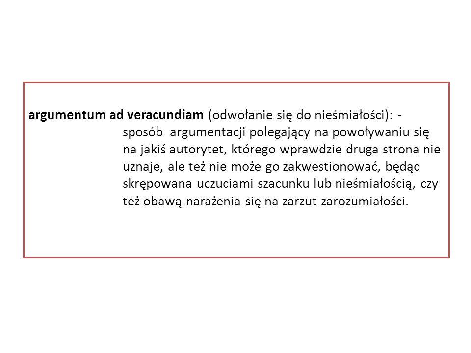 argumentum ad veracundiam (odwołanie się do nieśmiałości): - sposób argumentacji polegający na powoływaniu się na jakiś autorytet, którego wprawdzie d
