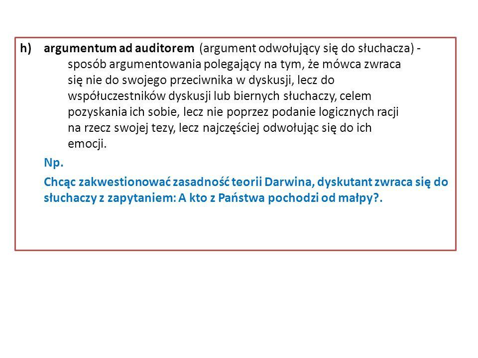 h)argumentum ad auditorem (argument odwołujący się do słuchacza) - sposób argumentowania polegający na tym, że mówca zwraca się nie do swojego przeciw