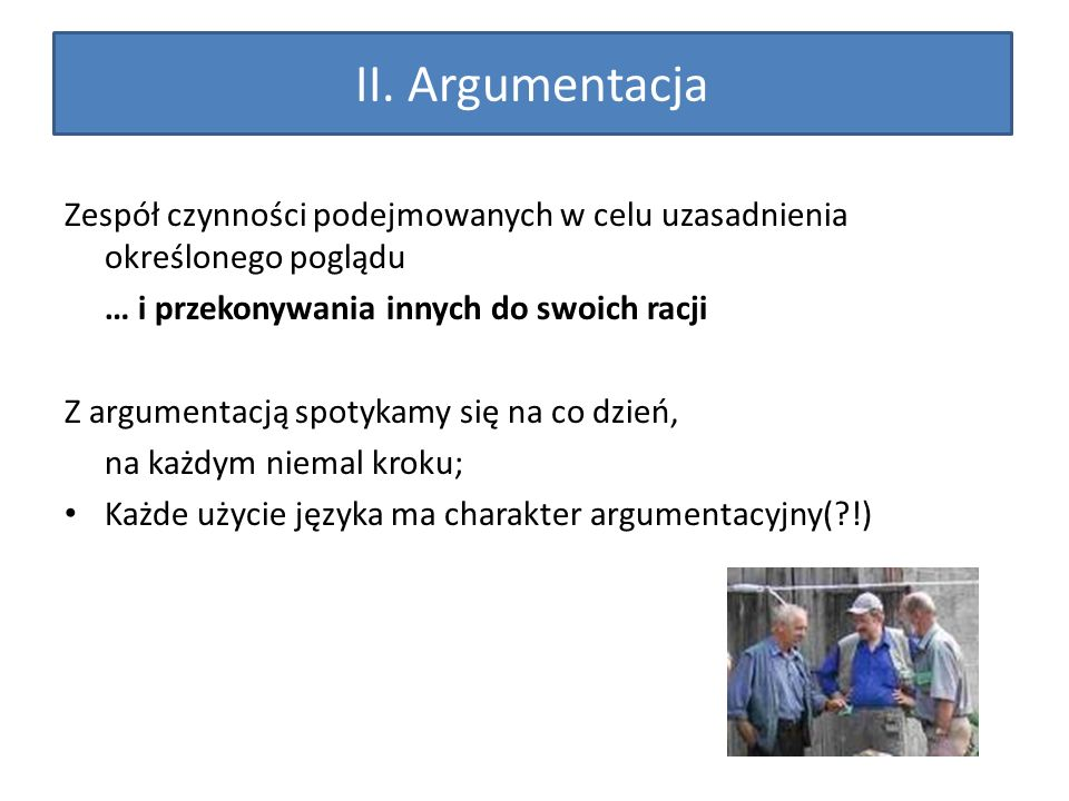 II. Argumentacja Zespół czynności podejmowanych w celu uzasadnienia określonego poglądu … i przekonywania innych do swoich racji Z argumentacją spotyk