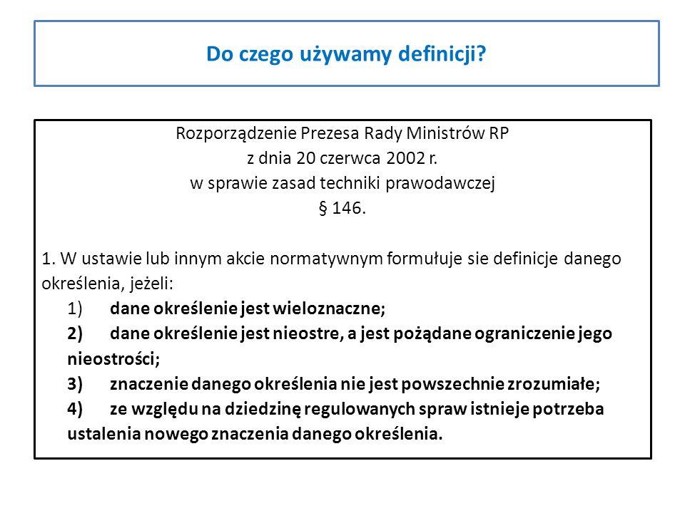 Do czego używamy definicji? Rozporządzenie Prezesa Rady Ministrów RP z dnia 20 czerwca 2002 r. w sprawie zasad techniki prawodawczej § 146. 1. W ustaw