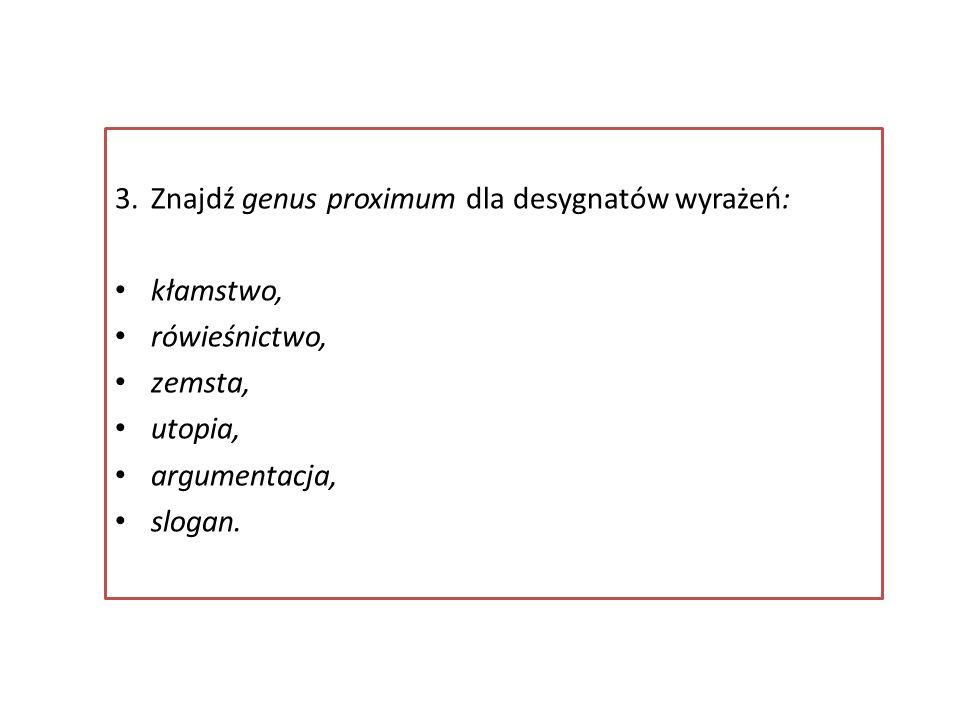 3.Znajdź genus proximum dla desygnatów wyrażeń: kłamstwo, rówieśnictwo, zemsta, utopia, argumentacja, slogan.