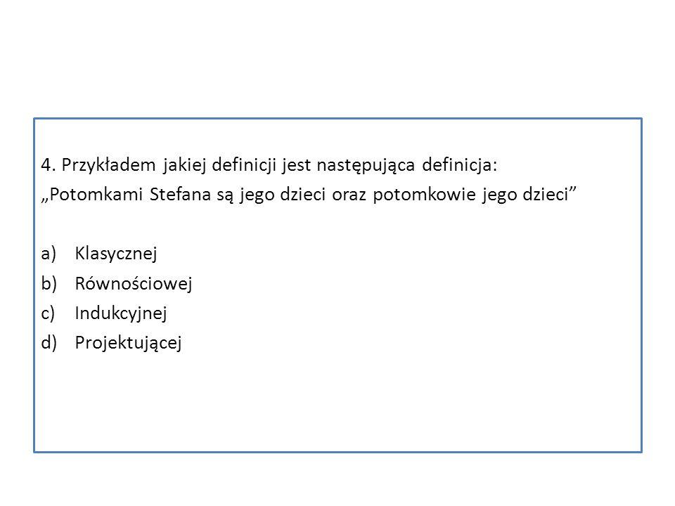 4. Przykładem jakiej definicji jest następująca definicja: Potomkami Stefana są jego dzieci oraz potomkowie jego dzieci a)Klasycznej b)Równościowej c)