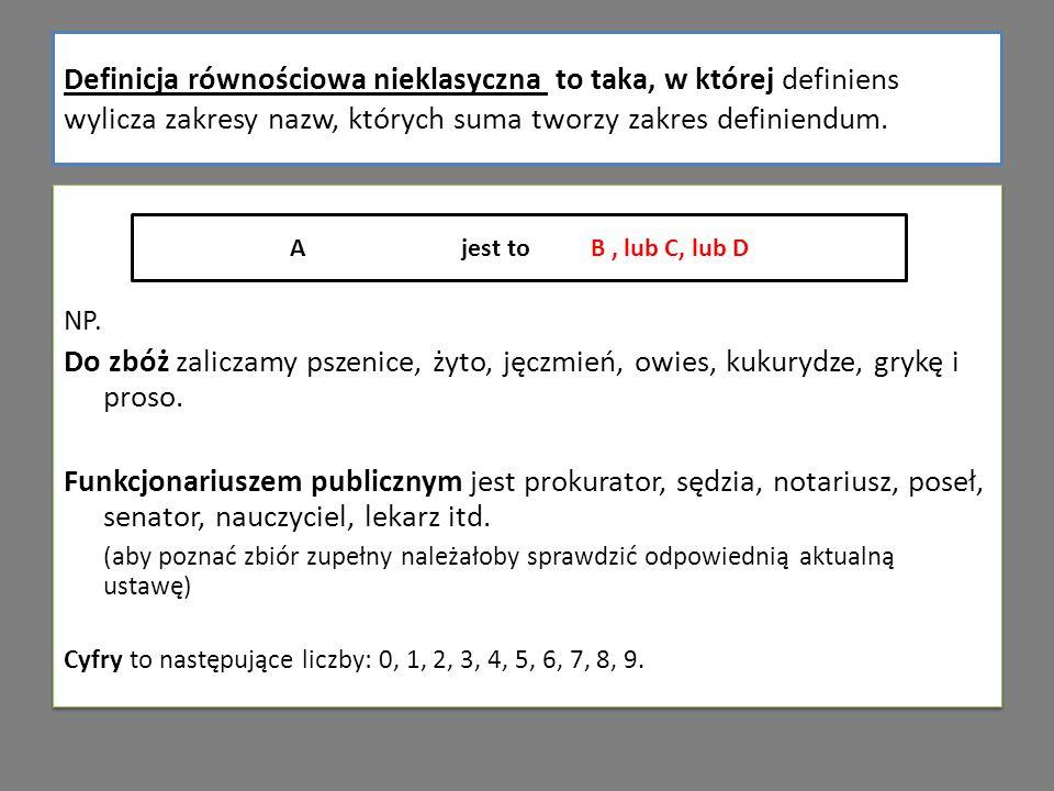 Definicja równościowa nieklasyczna to taka, w której definiens wylicza zakresy nazw, których suma tworzy zakres definiendum. Ajest toB, lub C, lub D….