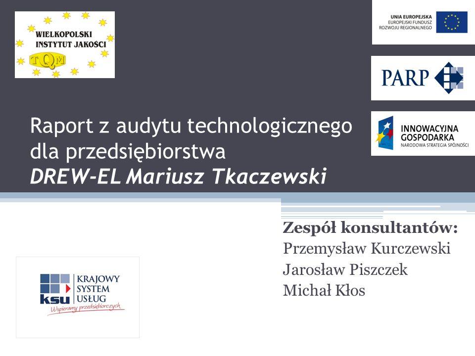 Raport z audytu technologicznego dla przedsiębiorstwa DREW-EL Mariusz Tkaczewski Zespół konsultantów: Przemysław Kurczewski Jarosław Piszczek Michał Kłos