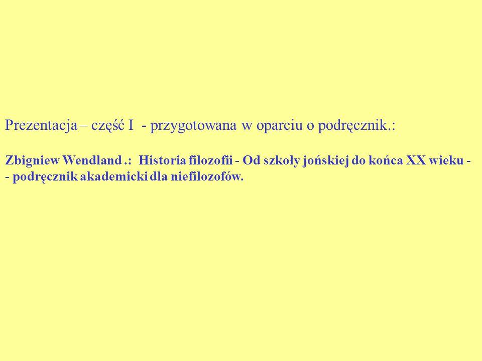 Prezentacja – część I - przygotowana w oparciu o podręcznik.: Zbigniew Wendland.: Historia filozofii - Od szkoły jońskiej do końca XX wieku - - podręc
