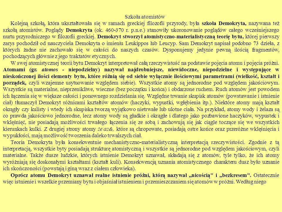 Szkoła atomistów Kolejną szkołą, która ukształtowała się w ramach greckiej filozofii przyrody, była szkoła Demokryta, nazywana też szkołą atomistów.