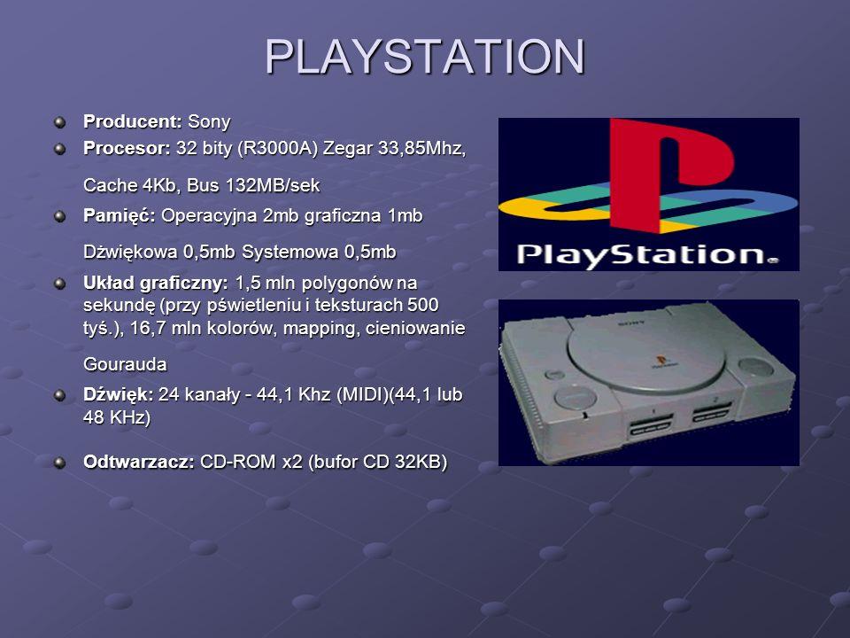PLAYSTATION Producent: Sony Procesor: 32 bity (R3000A) Zegar 33,85Mhz, Cache 4Kb, Bus 132MB/sek Pamięć: Operacyjna 2mb graficzna 1mb Dżwiękowa 0,5mb Systemowa 0,5mb Układ graficzny: 1,5 mln polygonów na sekundę (przy pświetleniu i teksturach 500 tyś.), 16,7 mln kolorów, mapping, cieniowanie Gourauda Dźwięk: 24 kanały - 44,1 Khz (MIDI)(44,1 lub 48 KHz) Odtwarzacz: CD-ROM x2 (bufor CD 32KB)