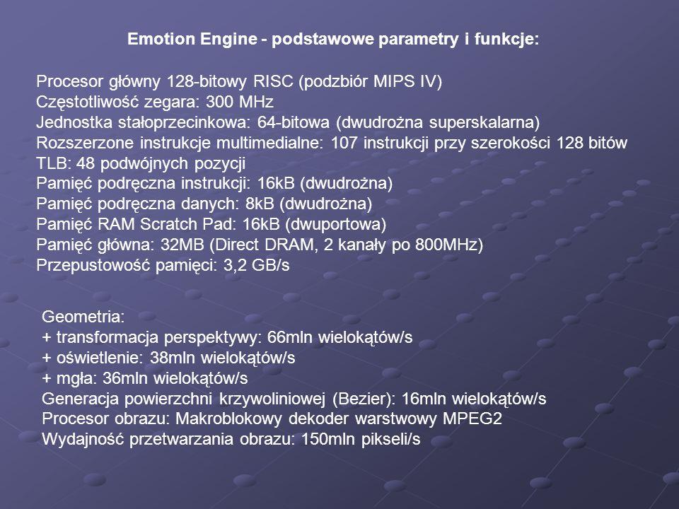 Emotion Engine - podstawowe parametry i funkcje: Procesor główny 128-bitowy RISC (podzbiór MIPS IV) Częstotliwość zegara: 300 MHz Jednostka stałoprzecinkowa: 64-bitowa (dwudrożna superskalarna) Rozszerzone instrukcje multimedialne: 107 instrukcji przy szerokości 128 bitów TLB: 48 podwójnych pozycji Pamięć podręczna instrukcji: 16kB (dwudrożna) Pamięć podręczna danych: 8kB (dwudrożna) Pamięć RAM Scratch Pad: 16kB (dwuportowa) Pamięć główna: 32MB (Direct DRAM, 2 kanały po 800MHz) Przepustowość pamięci: 3,2 GB/s Geometria: + transformacja perspektywy: 66mln wielokątów/s + oświetlenie: 38mln wielokątów/s + mgła: 36mln wielokątów/s Generacja powierzchni krzywoliniowej (Bezier): 16mln wielokątów/s Procesor obrazu: Makroblokowy dekoder warstwowy MPEG2 Wydajność przetwarzania obrazu: 150mln pikseli/s