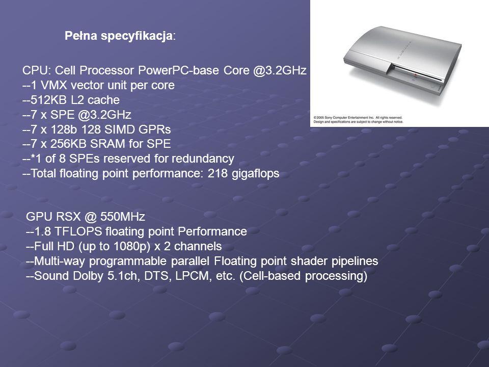 Pełna specyfikacja: CPU: Cell Processor PowerPC-base Core @3.2GHz --1 VMX vector unit per core --512KB L2 cache --7 x SPE @3.2GHz --7 x 128b 128 SIMD
