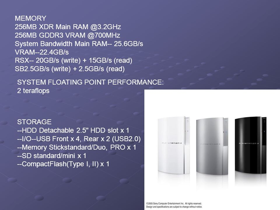 MEMORY 256MB XDR Main RAM @3.2GHz 256MB GDDR3 VRAM @700MHz System Bandwidth Main RAM-- 25.6GB/s VRAM--22.4GB/s RSX-- 20GB/s (write) + 15GB/s (read) SB2.5GB/s (write) + 2.5GB/s (read) SYSTEM FLOATING POINT PERFORMANCE: 2 teraflops STORAGE --HDD Detachable 2.5 HDD slot x 1 --I/O--USB Front x 4, Rear x 2 (USB2.0) --Memory Stickstandard/Duo, PRO x 1 --SD standard/mini x 1 --CompactFlash(Type I, II) x 1