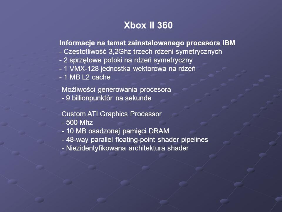 Xbox II 360 Informacje na temat zainstalowanego procesora IBM - Częstotliwość 3,2Ghz trzech rdzeni symetrycznych - 2 sprzętowe potoki na rdzeń symetryczny - 1 VMX-128 jednostka wektorowa na rdzeń - 1 MB L2 cache Możliwości generowania procesora - 9 billionpunktór na sekunde Custom ATI Graphics Processor - 500 Mhz - 10 MB osadzonej pamięci DRAM - 48-way parallel floating-point shader pipelines - Niezidentyfikowana architektura shader