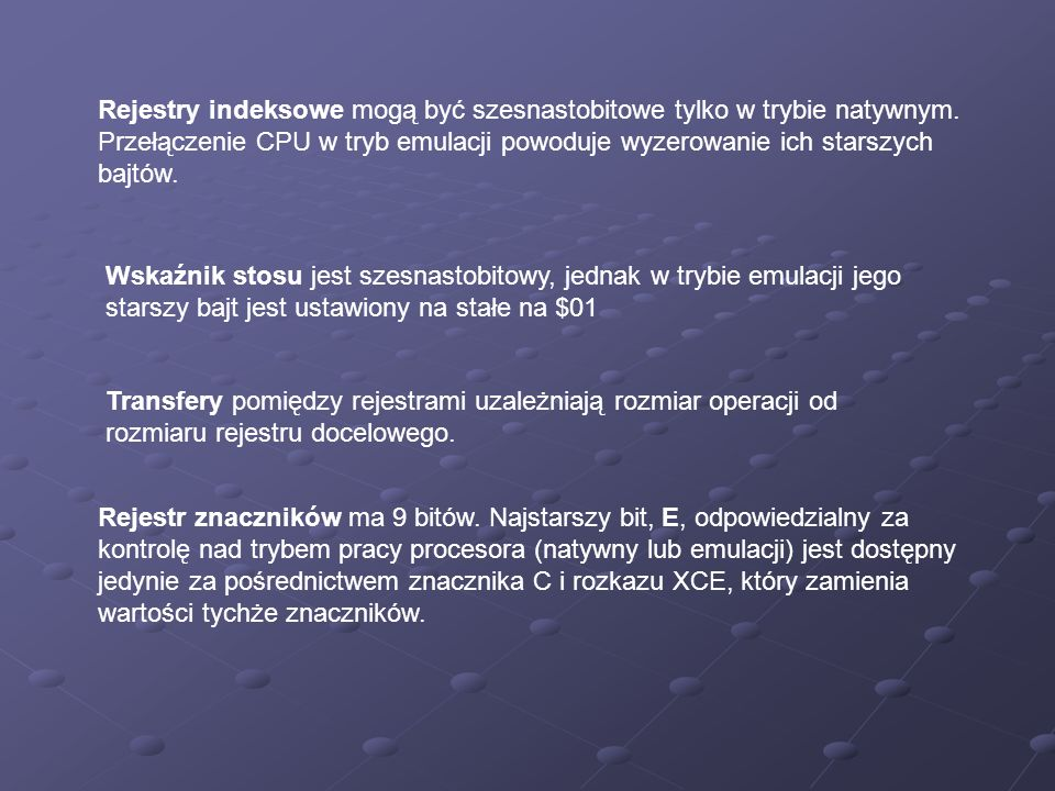 Rejestry indeksowe mogą być szesnastobitowe tylko w trybie natywnym. Przełączenie CPU w tryb emulacji powoduje wyzerowanie ich starszych bajtów. Wskaź