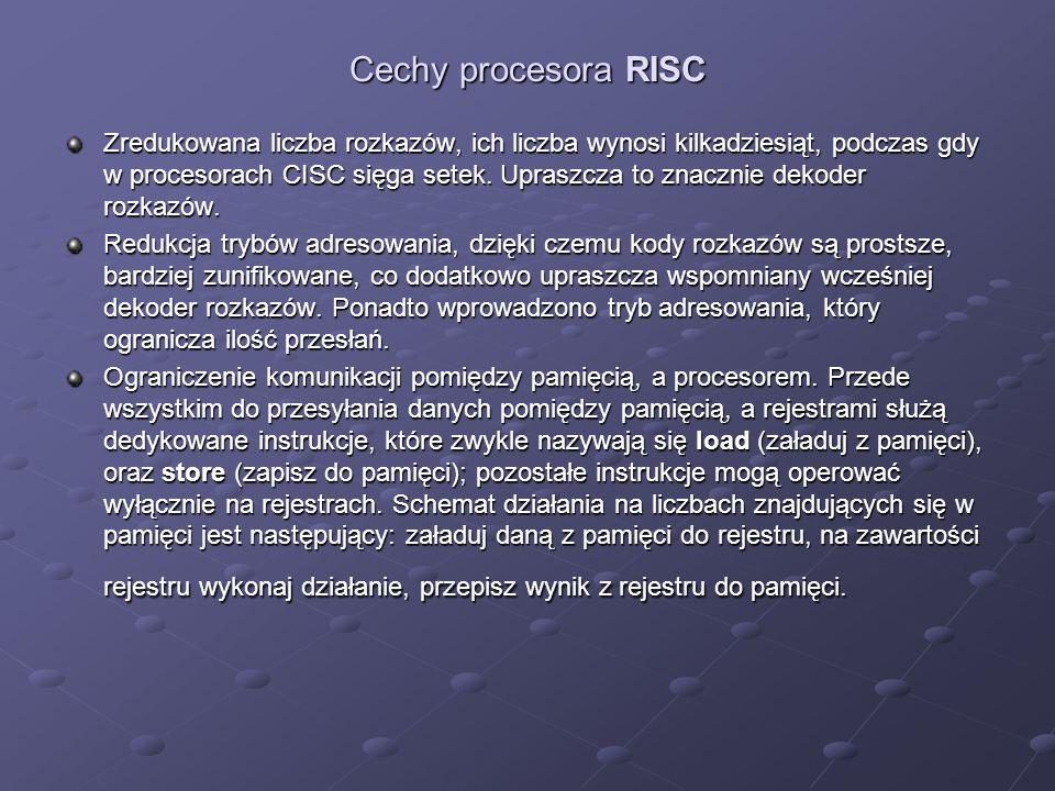 Cechy procesora RISC Zredukowana liczba rozkazów, ich liczba wynosi kilkadziesiąt, podczas gdy w procesorach CISC sięga setek. Upraszcza to znacznie d