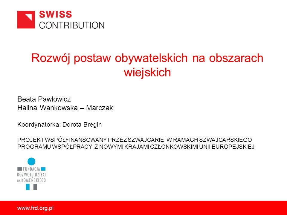 www.frd.org.pl Rozwój postaw obywatelskich na obszarach wiejskich PROJEKT WSPÓŁFINANSOWANY PRZEZ SZWAJCARIĘ W RAMACH SZWAJCARSKIEGO PROGRAMU WSPÓŁPRAC