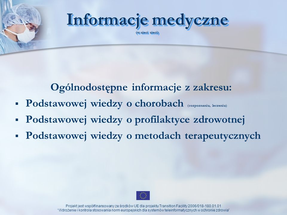 Projekt jest współfinansowany ze środków UE dla projektu Transition Facility 2006/018-180.01.01 Wdrożenie i kontrola stosowania norm europejskich dla systemów teleinformatycznych w ochronie zdrowia Podstawowe problemy (w tworzeniu sieci sieci) Niewystarczające środki finansowe na informatyzację placówek opieki zdrowotnej Brak powszechnie dostępnych łączy szerokopasmowych Brak standardów krajowych medycznych Brak standardów międzynarodowych (wymiany danych) Brak koordynacji działań na szczeblu centralnym