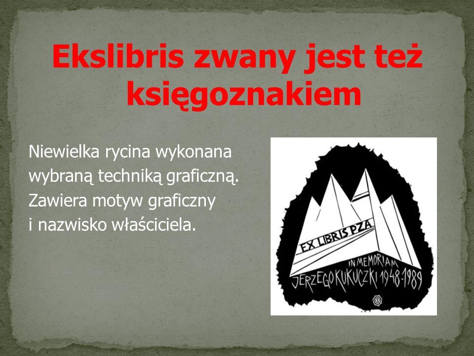 Ekslibris zwany jest też księgoznakiem Niewielka rycina wykonana wybraną techniką graficzną. Zawiera motyw graficzny i nazwisko właściciela.