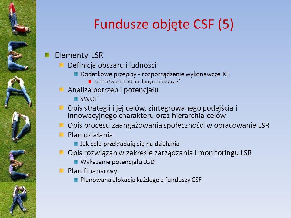 Fundusze objęte CSF (6) Zadania LGD Opracowanie i realizacja LSR Rozwijanie potencjału podmiotów lokalnych do opracowywania i realizowania operacji Opracowanie procedury i kryteriów wyboru > 50% głosów dla partnerów niepublicznych Opracowanie i publikowanie ogłoszeń o naborach Ewentualnie trwająca procedura składania WOPP Przyjmowanie WOPP i ich ocena Wybór operacji i ustalanie kwot pomocy Ewentualnie, ostateczna ocena kwalifikowalności w podmiocie wdrażającym Monitorowanie realizacji LSR i operacji realizowanych w ramach LSR Badania w zakresie oceny LSR