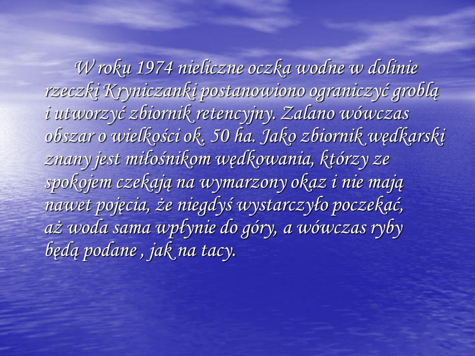 W roku 1974 nieliczne oczka wodne w dolinie rzeczki Kryniczanki postanowiono ograniczyć groblą i utworzyć zbiornik retencyjny. Zalano wówczas obszar o