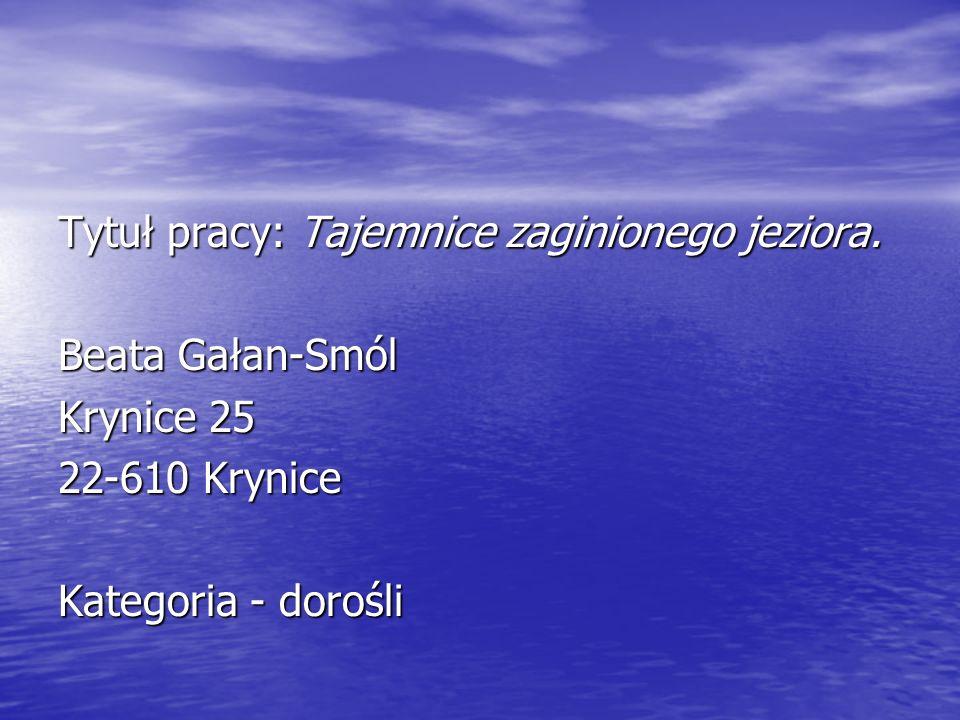 Tytuł pracy: Tajemnice zaginionego jeziora. Beata Gałan-Smól Krynice 25 22-610 Krynice Kategoria - dorośli