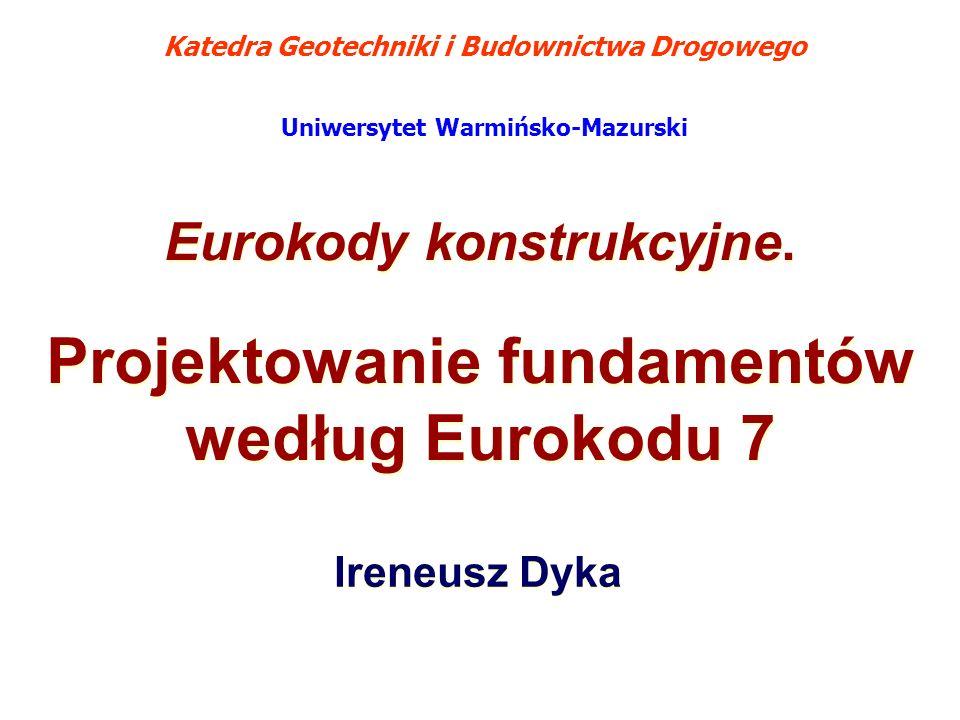 Eurokody konstrukcyjne. Projektowanie fundamentów według Eurokodu 7 Eurokody konstrukcyjne. Projektowanie fundamentów według Eurokodu 7 Ireneusz Dyka