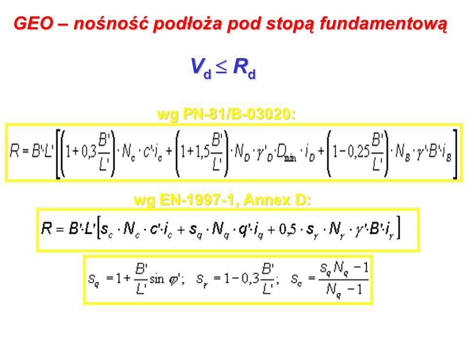 GEO – nośność podłoża pod stopą fundamentową V d R d wg PN-81/B-03020: wg EN-1997-1, Annex D: