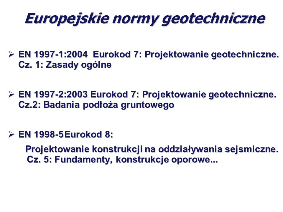Europejskie normy geotechniczne EN 1997-1:2004 Eurokod 7: Projektowanie geotechniczne. Cz. 1: Zasady ogólne EN 1997-1:2004 Eurokod 7: Projektowanie ge