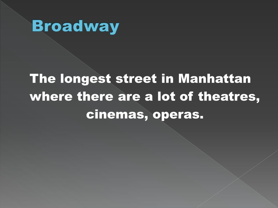 The longest street in Manhattan where there are a lot of theatres, cinemas, operas.