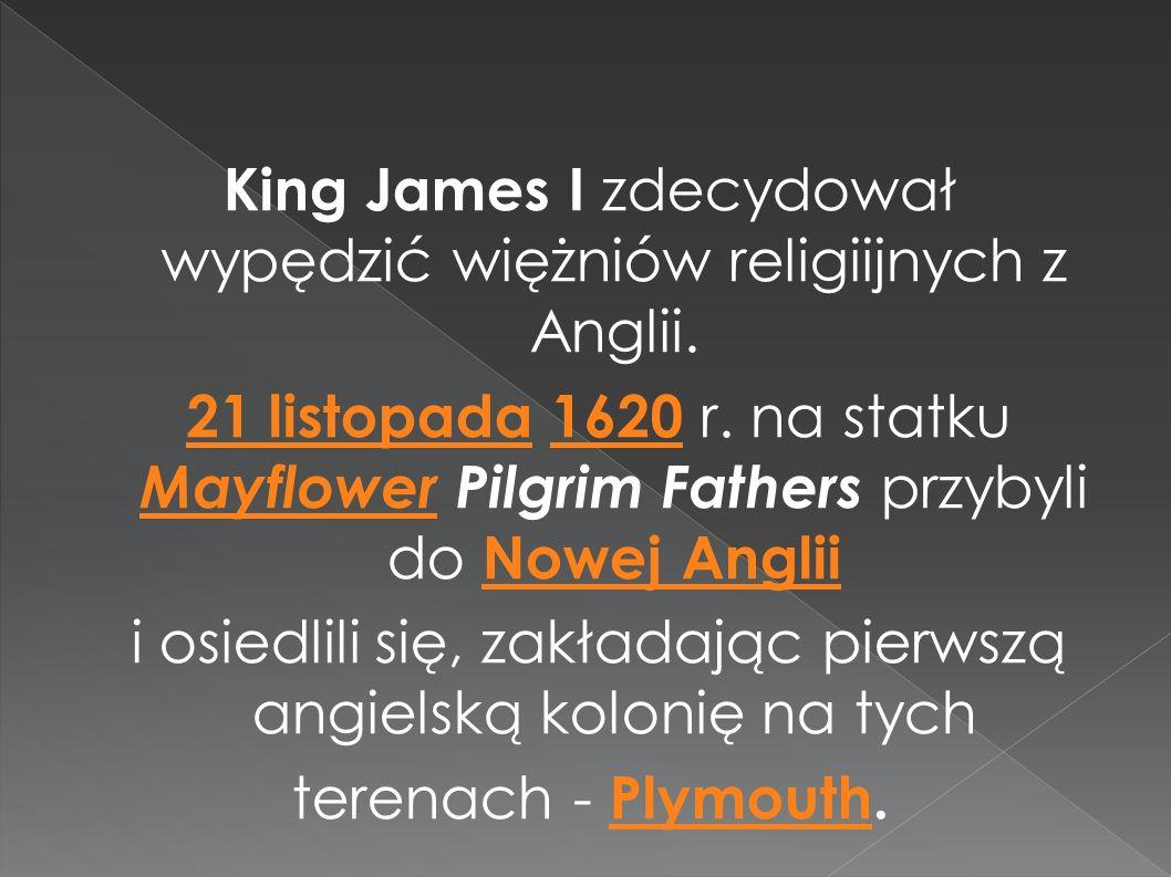 King James I zdecydował wypędzić więżniów religiijnych z Anglii. 21 listopada 1620 r. na statku Mayflower Pilgrim Fathers przybyli do Nowej Anglii 21
