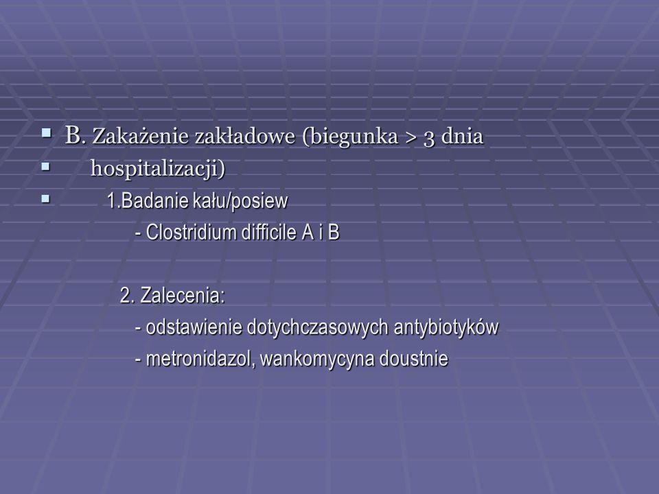 B. Zakażenie zakładowe (biegunka > 3 dnia B. Zakażenie zakładowe (biegunka > 3 dnia hospitalizacji) hospitalizacji) 1.Badanie kału/posiew 1.Badanie ka