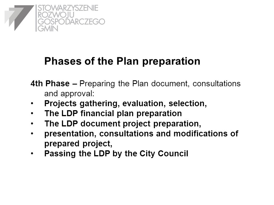 Phases of the Plan preparation 4th Phase – Preparing the Plan document, consultations and approval: Projects gathering, evaluation, selection, The LDP financial plan preparation The LDP document project preparation, presentation, consultations and modifications of prepared project, Passing the LDP by the City Council